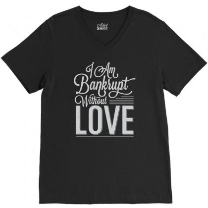 I Am Bankrupt Without Love V-neck Tee Designed By Buckstore