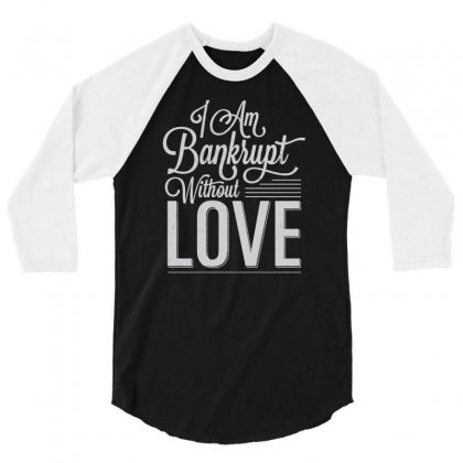 I Am Bankrupt Without Love 3/4 Sleeve Shirt Designed By Buckstore