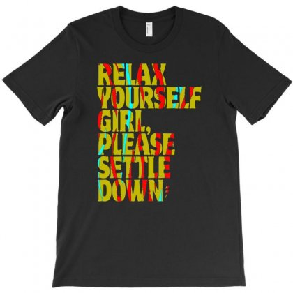 Relax Yourself Girl Please Settle Down T-shirt Designed By Buckstore