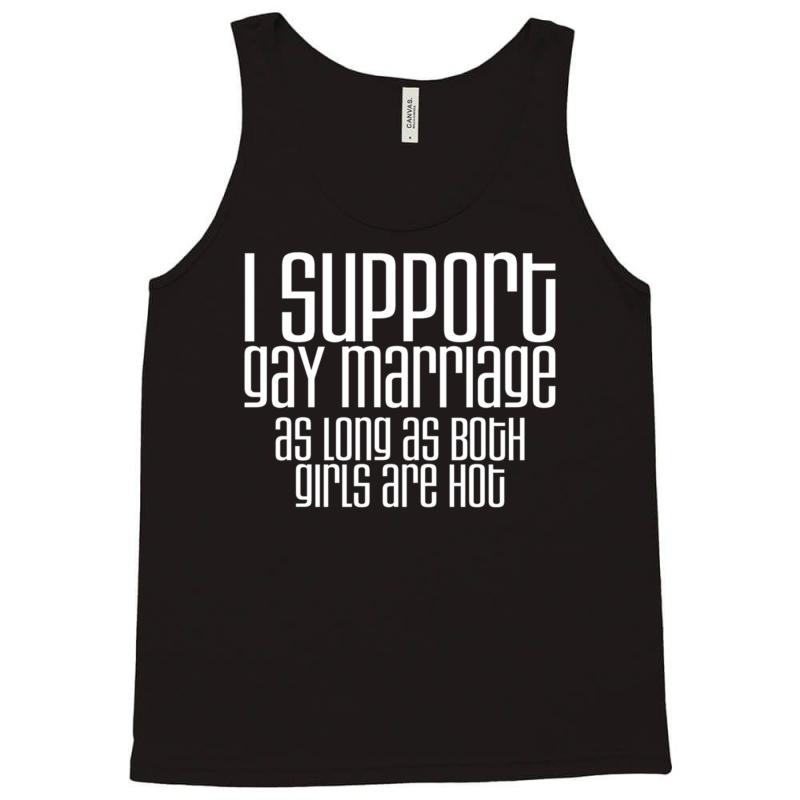 i support gay marriage as long as both girls are hot Tank Top